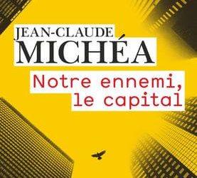 « Notre ennemi le capital » de Jean-Claude Michéa